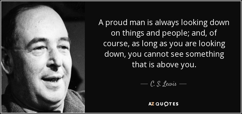 quote-a-proud-man-is-always-looking-down-on-things-and-people-and-of-course-as-long-as-you-c-s-lewis-34-62-68